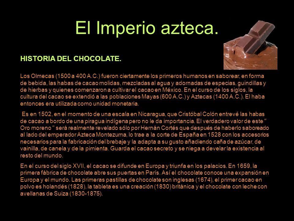 El Imperio azteca. Los Olmecas (1500 a 400 A.C.) fueron ciertamente los primeros humanos en saborear, en forma de bebida, las habas de cacao molidas,