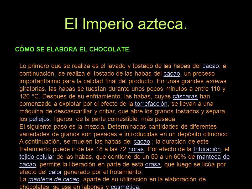 El Imperio azteca. CÓMO SE ELABORA EL CHOCOLATE. Lo primero que se realiza es el lavado y tostado de las habas del cacao; a continuación, se realiza e