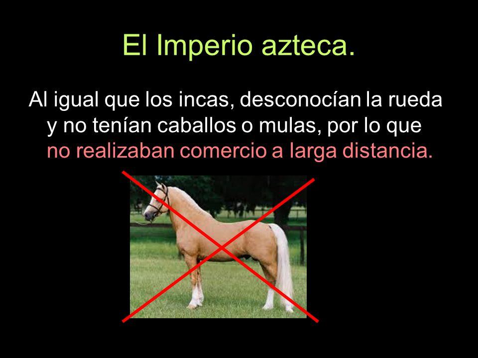 El Imperio azteca. Al igual que los incas, desconocían la rueda y no tenían caballos o mulas, por lo que no realizaban comercio a larga distancia.