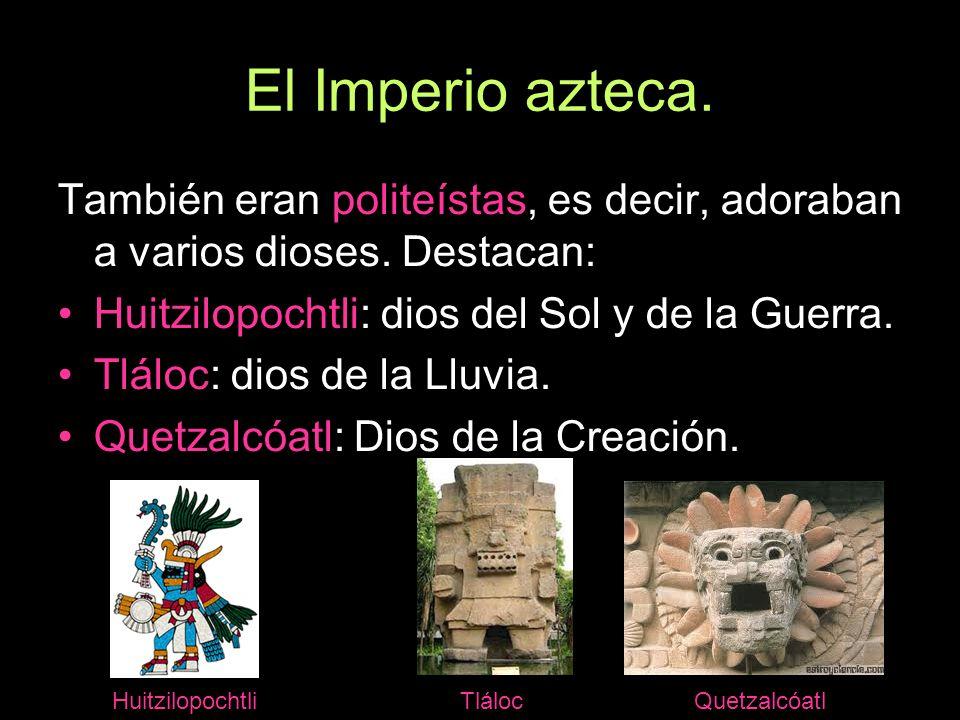 El Imperio azteca. También eran politeístas, es decir, adoraban a varios dioses. Destacan: Huitzilopochtli: dios del Sol y de la Guerra. Tláloc: dios