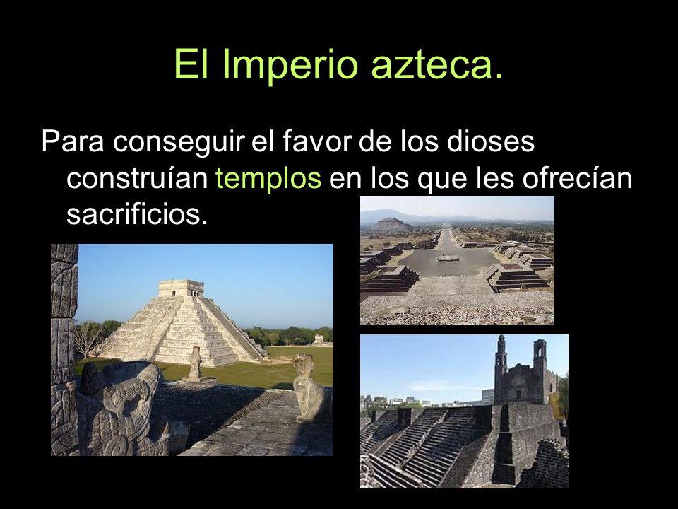 El Imperio azteca. Para conseguir el favor de los dioses construían templos en los que les ofrecían sacrificios.