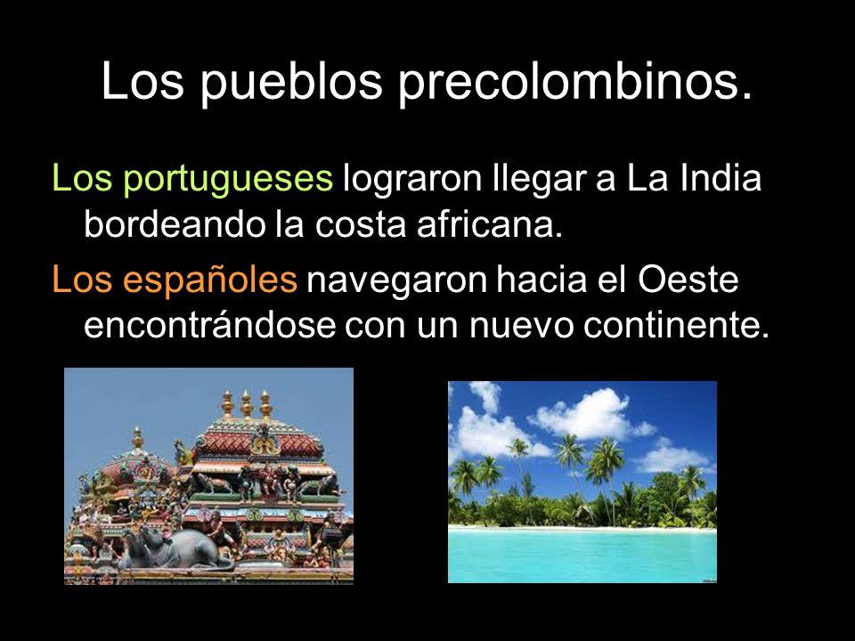 Los pueblos precolombinos. Los portugueses lograron llegar a La India bordeando la costa africana. Los españoles navegaron hacia el Oeste encontrándos