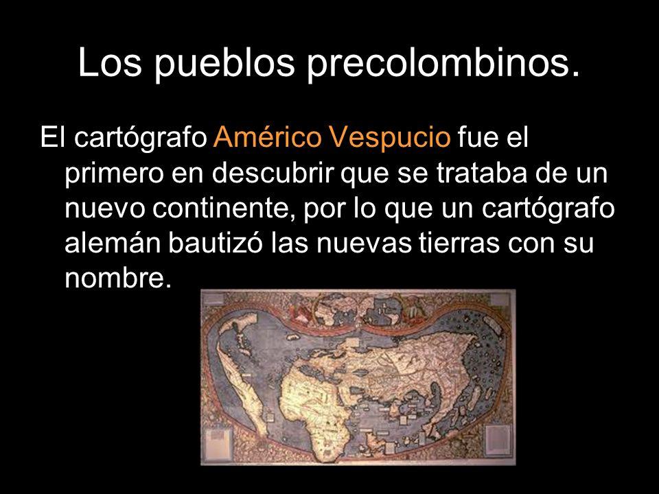 Los pueblos precolombinos. El cartógrafo Américo Vespucio fue el primero en descubrir que se trataba de un nuevo continente, por lo que un cartógrafo