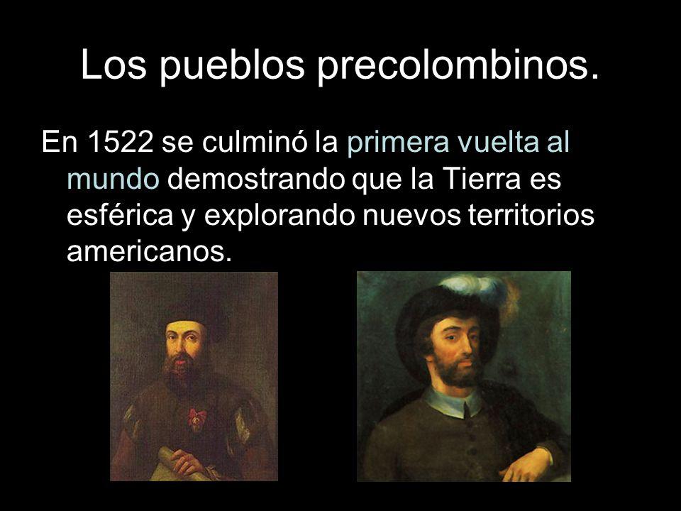 Los pueblos precolombinos. En 1522 se culminó la primera vuelta al mundo demostrando que la Tierra es esférica y explorando nuevos territorios america