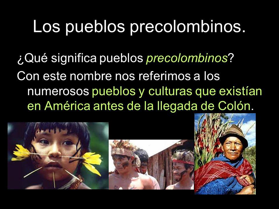 Los pueblos precolombinos. ¿Qué significa pueblos precolombinos? Con este nombre nos referimos a los numerosos pueblos y culturas que existían en Amér