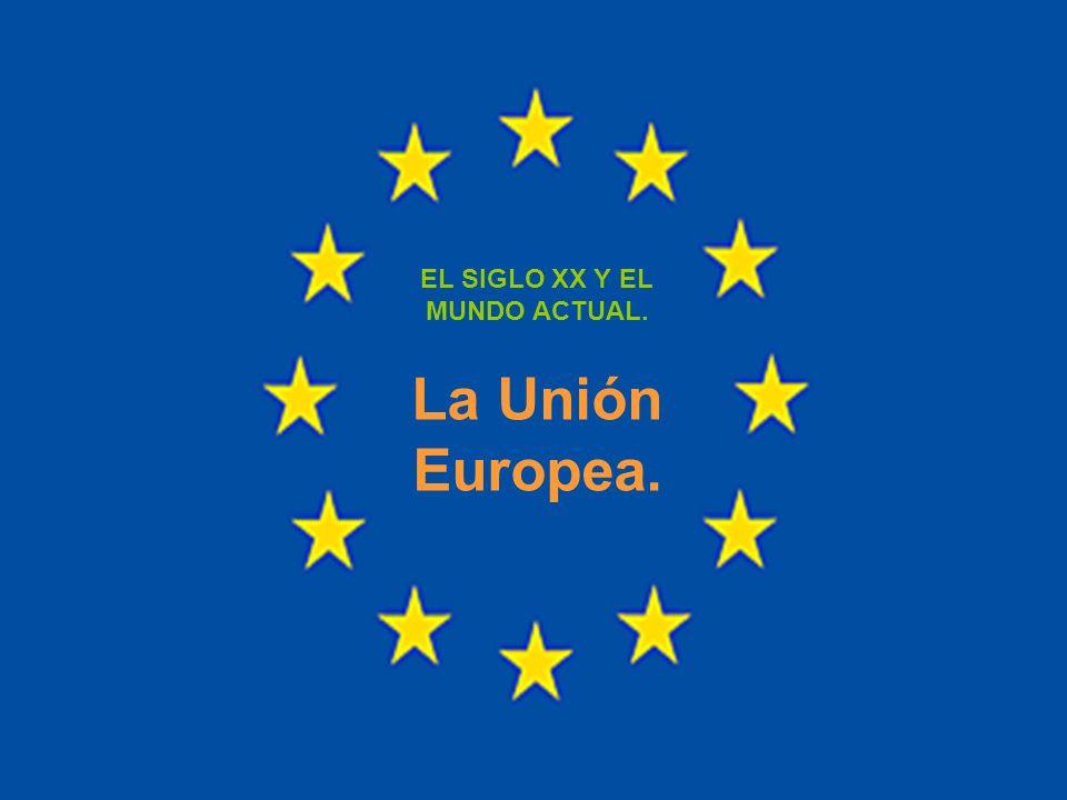 EL SIGLO XX Y EL MUNDO ACTUAL. La Unión Europea.
