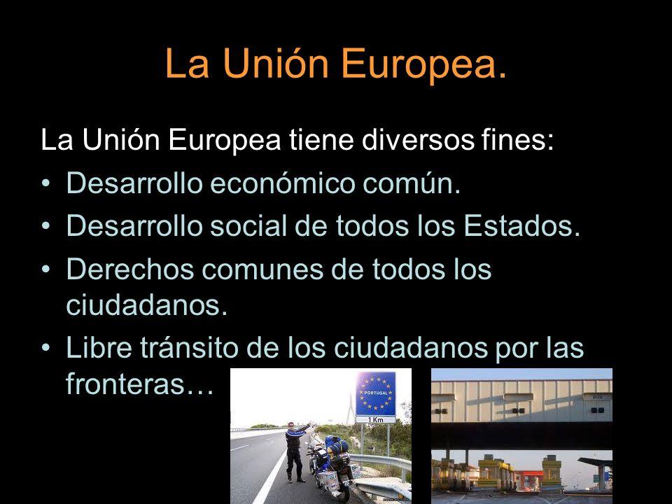 La Unión Europea. La Unión Europea tiene diversos fines: Desarrollo económico común. Desarrollo social de todos los Estados. Derechos comunes de todos