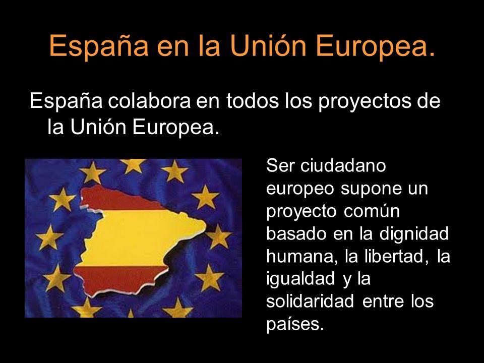 España en la Unión Europea. España colabora en todos los proyectos de la Unión Europea. Ser ciudadano europeo supone un proyecto común basado en la di