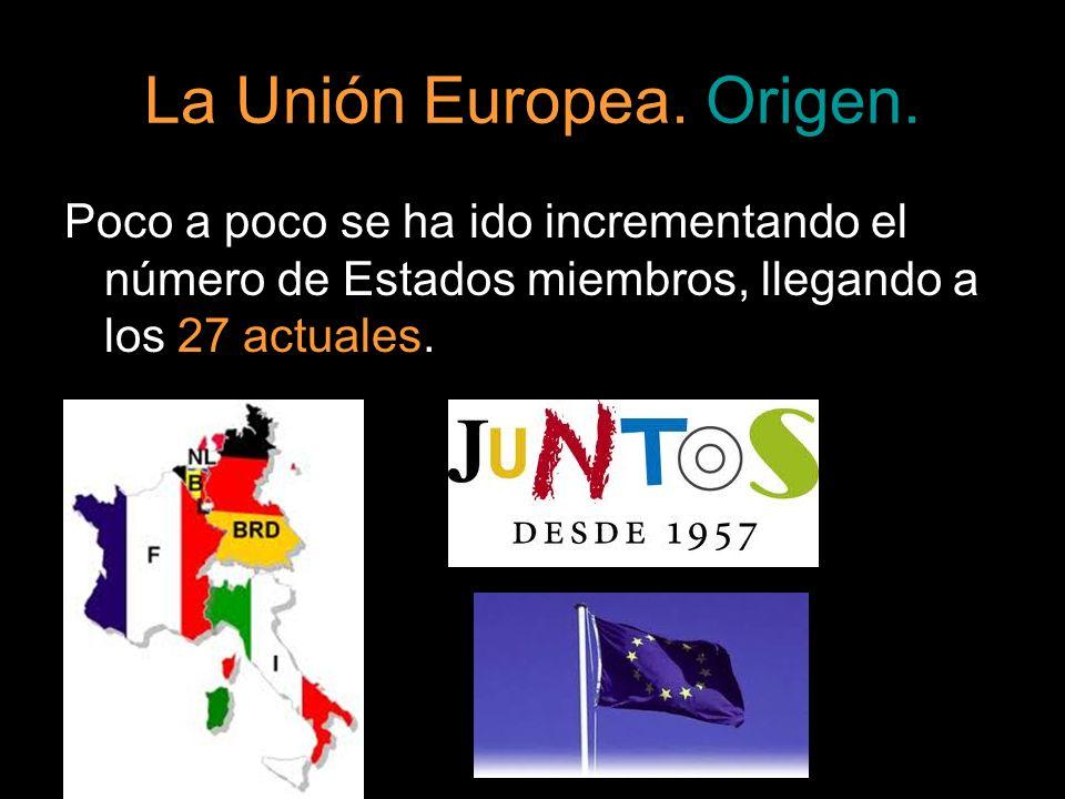La Unión Europea. Origen. Poco a poco se ha ido incrementando el número de Estados miembros, llegando a los 27 actuales.