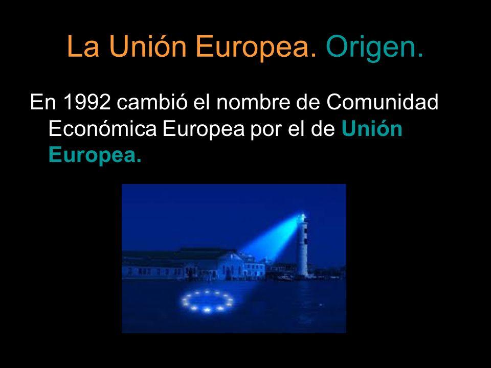 La Unión Europea. Origen. En 1992 cambió el nombre de Comunidad Económica Europea por el de Unión Europea.