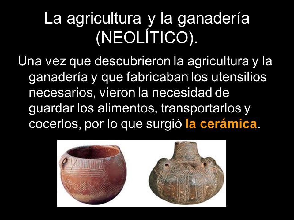 La agricultura y la ganadería (NEOLÍTICO). Una vez que descubrieron la agricultura y la ganadería y que fabricaban los utensilios necesarios, vieron l