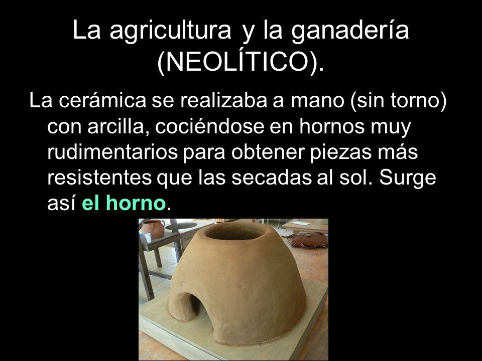 La agricultura y la ganadería (NEOLÍTICO). La cerámica se realizaba a mano (sin torno) con arcilla, cociéndose en hornos muy rudimentarios para obtene