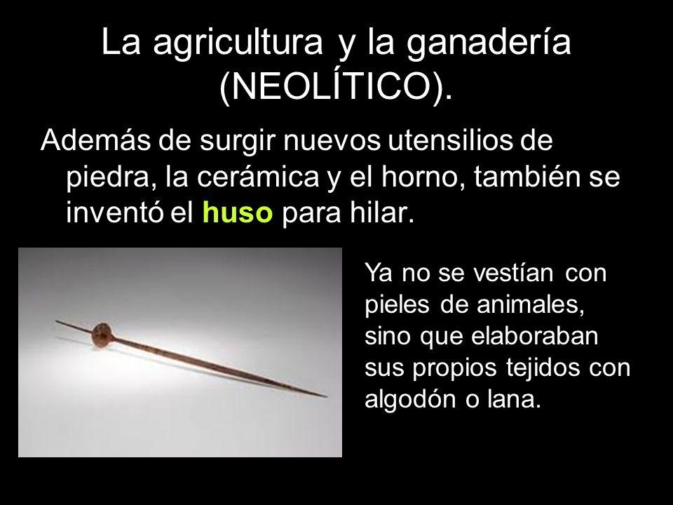 La agricultura y la ganadería (NEOLÍTICO). Además de surgir nuevos utensilios de piedra, la cerámica y el horno, también se inventó el huso para hilar