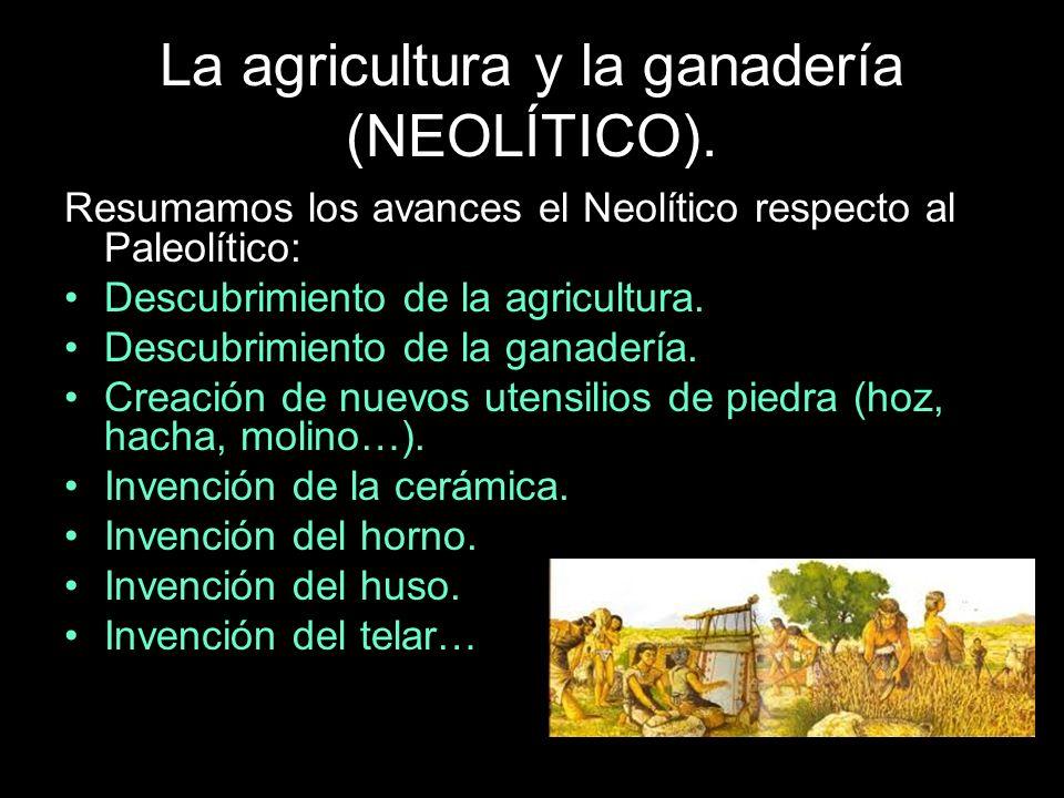 La agricultura y la ganadería (NEOLÍTICO). Resumamos los avances el Neolítico respecto al Paleolítico: Descubrimiento de la agricultura. Descubrimient