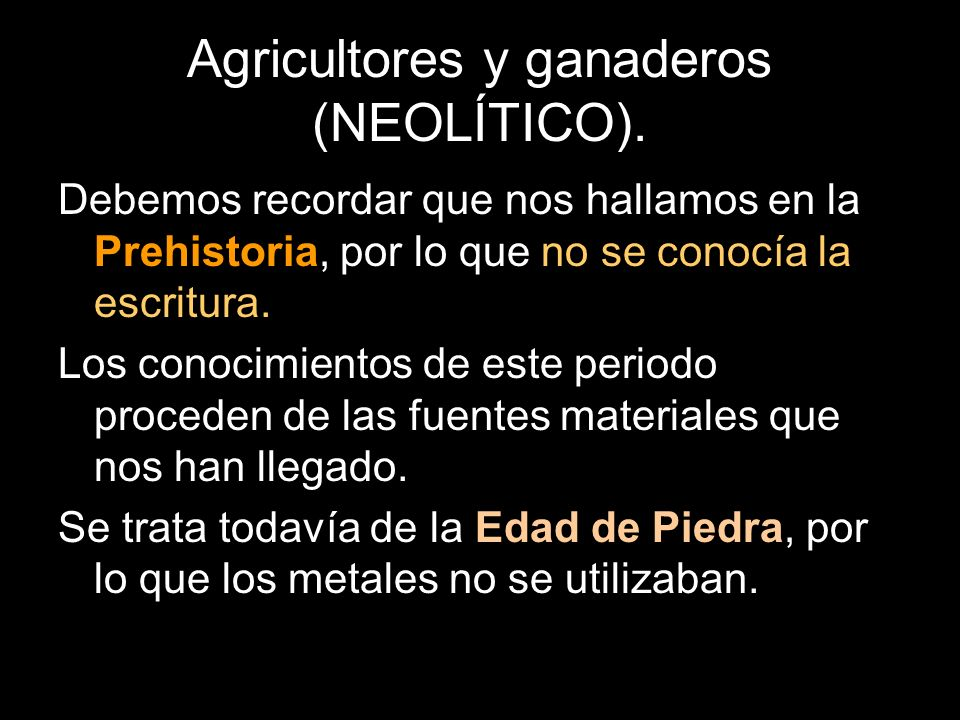 Agricultores y ganaderos (NEOLÍTICO). Debemos recordar que nos hallamos en la Prehistoria, por lo que no se conocía la escritura. Los conocimientos de