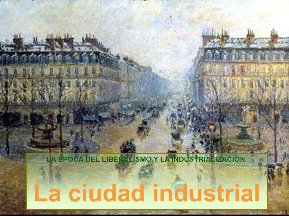 LA ÉPOCA DEL LIBERALISMO Y LA INDUSTRIALIZACIÓN. La ciudad industrial