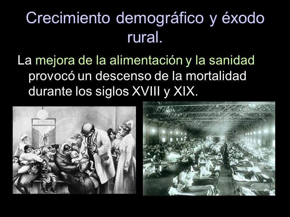 Crecimiento demográfico y éxodo rural. La mejora de la alimentación y la sanidad provocó un descenso de la mortalidad durante los siglos XVIII y XIX.