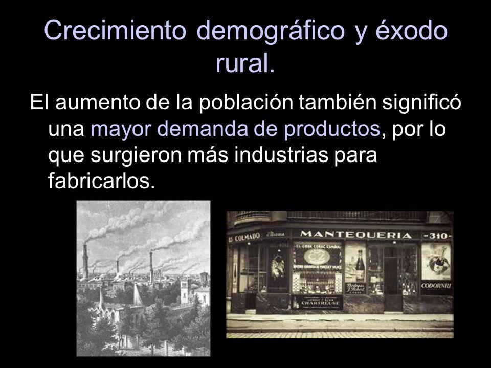 Crecimiento demográfico y éxodo rural. El aumento de la población también significó una mayor demanda de productos, por lo que surgieron más industria