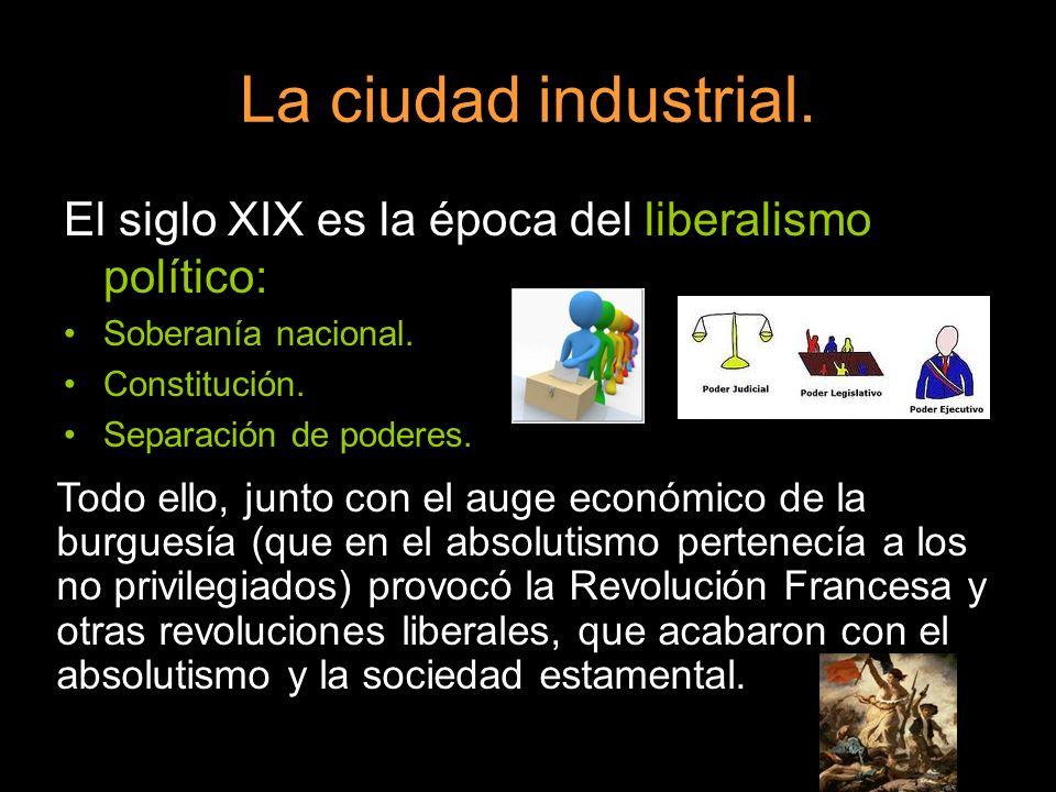 La ciudad industrial. El siglo XIX es la época del liberalismo político: Soberanía nacional. Constitución. Separación de poderes. Todo ello, junto con