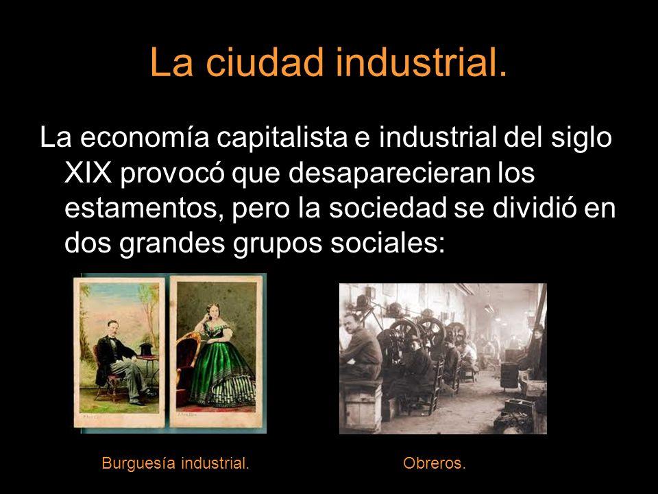 La ciudad industrial. La economía capitalista e industrial del siglo XIX provocó que desaparecieran los estamentos, pero la sociedad se dividió en dos