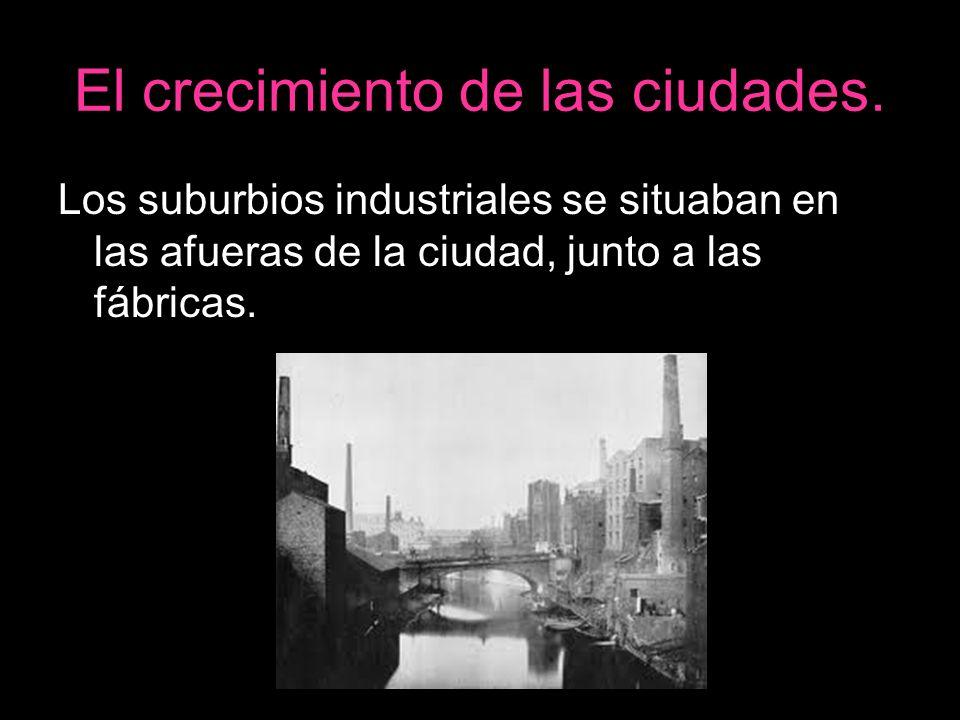 El crecimiento de las ciudades. Los suburbios industriales se situaban en las afueras de la ciudad, junto a las fábricas.