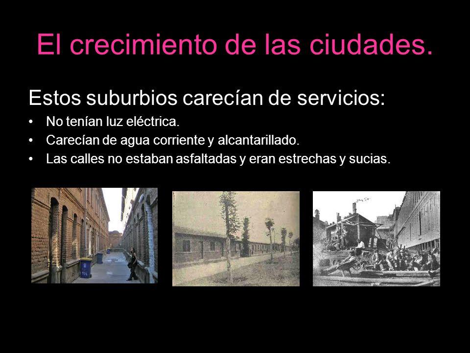El crecimiento de las ciudades. Estos suburbios carecían de servicios: No tenían luz eléctrica. Carecían de agua corriente y alcantarillado. Las calle