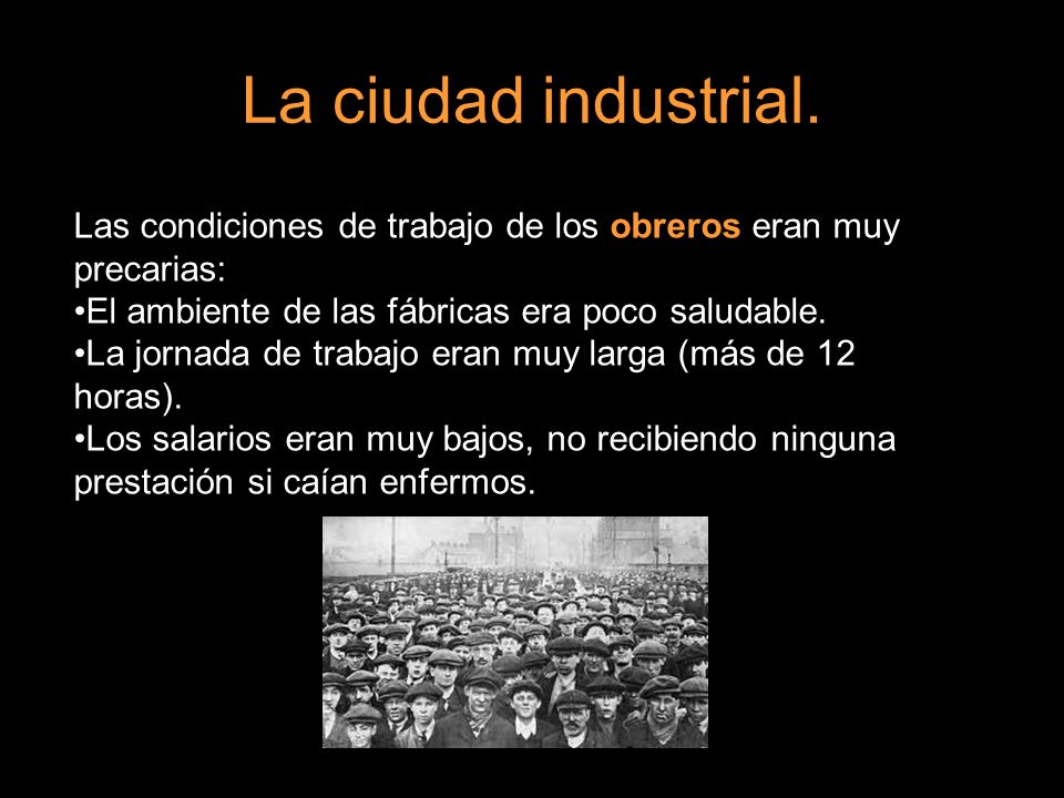 La ciudad industrial. Las condiciones de trabajo de los obreros eran muy precarias: El ambiente de las fábricas era poco saludable. La jornada de trab
