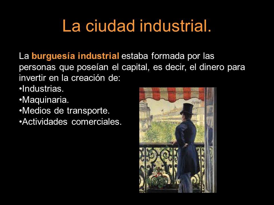 La ciudad industrial. La burguesía industrial estaba formada por las personas que poseían el capital, es decir, el dinero para invertir en la creación