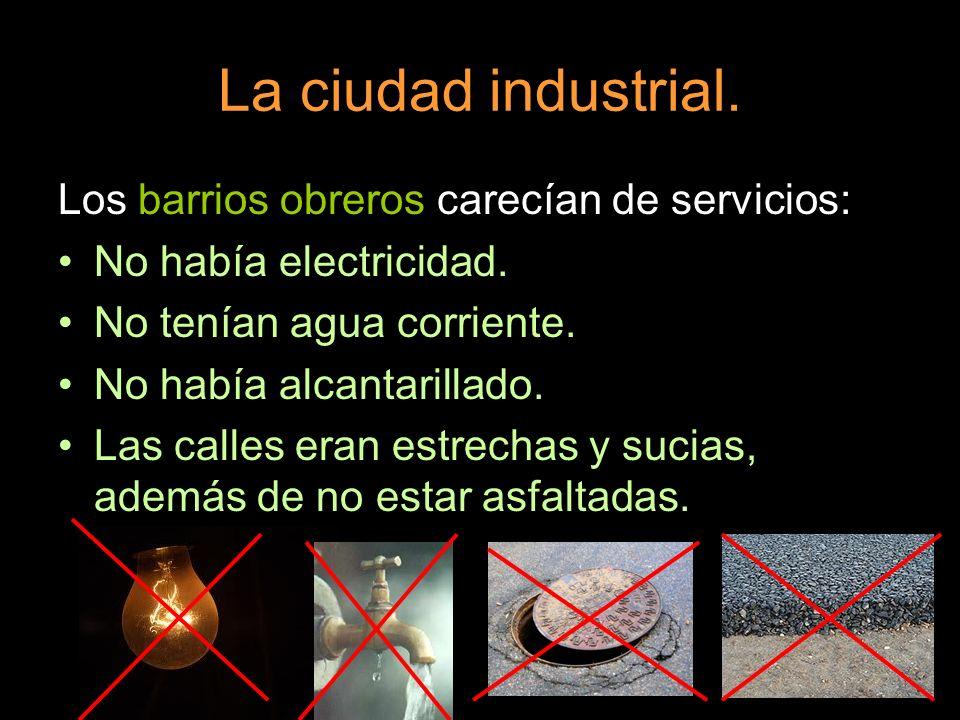 La ciudad industrial. Los barrios obreros carecían de servicios: No había electricidad. No tenían agua corriente. No había alcantarillado. Las calles