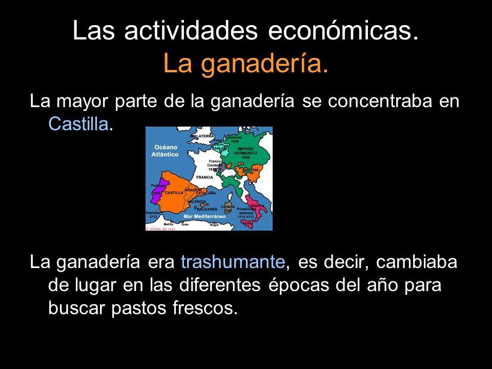 Las actividades económicas. La ganadería. La mayor parte de la ganadería se concentraba en Castilla. La ganadería era trashumante, es decir, cambiaba