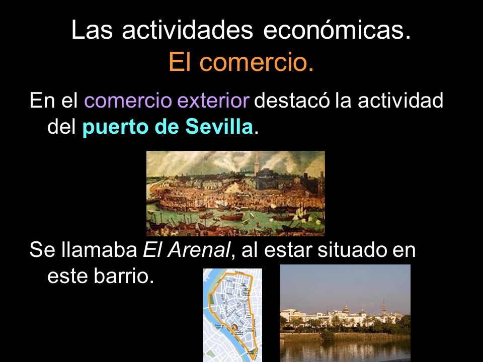 Las actividades económicas. El comercio. En el comercio exterior destacó la actividad del puerto de Sevilla. Se llamaba El Arenal, al estar situado en