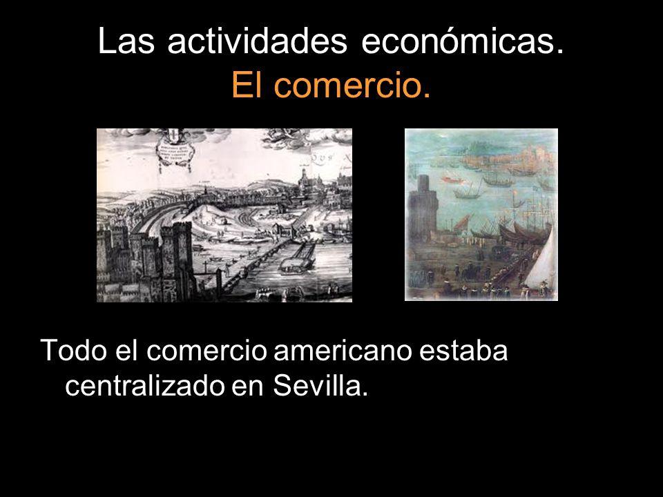 Las actividades económicas. El comercio. Todo el comercio americano estaba centralizado en Sevilla.