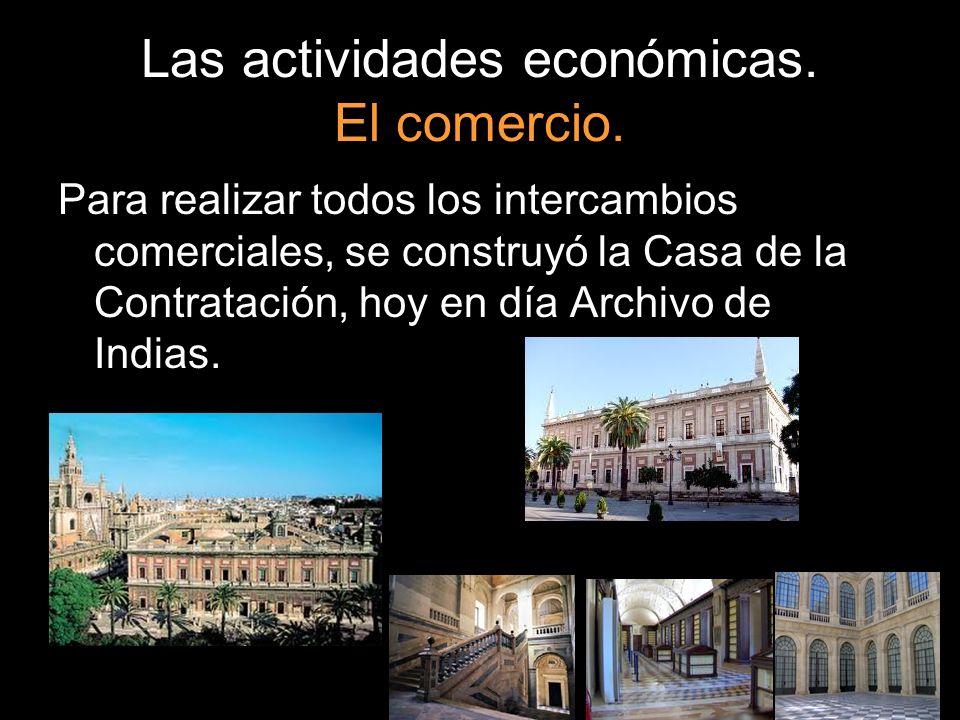Las actividades económicas. El comercio. Para realizar todos los intercambios comerciales, se construyó la Casa de la Contratación, hoy en día Archivo