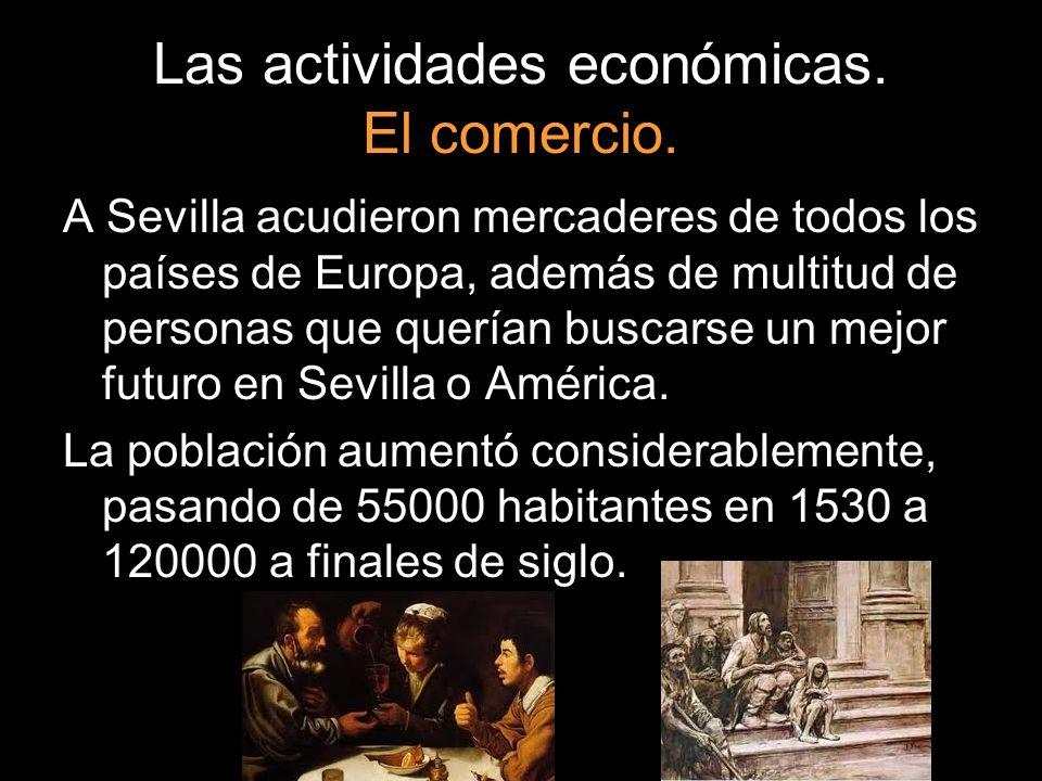 Las actividades económicas. El comercio. A Sevilla acudieron mercaderes de todos los países de Europa, además de multitud de personas que querían busc