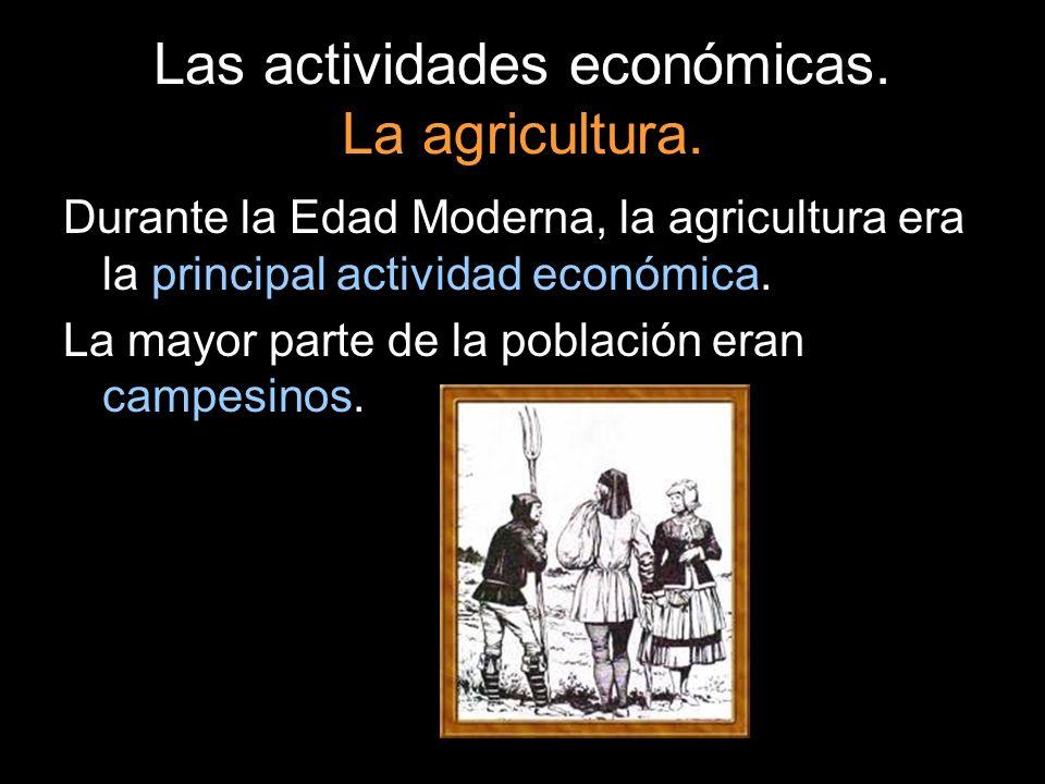 Las actividades económicas. La agricultura. Durante la Edad Moderna, la agricultura era la principal actividad económica. La mayor parte de la poblaci