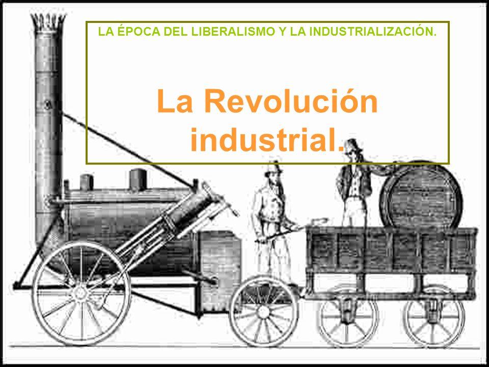 LA ÉPOCA DEL LIBERALISMO Y LA INDUSTRIALIZACIÓN. La Revolución industrial.