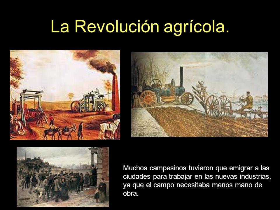 La Revolución agrícola. Muchos campesinos tuvieron que emigrar a las ciudades para trabajar en las nuevas industrias, ya que el campo necesitaba menos