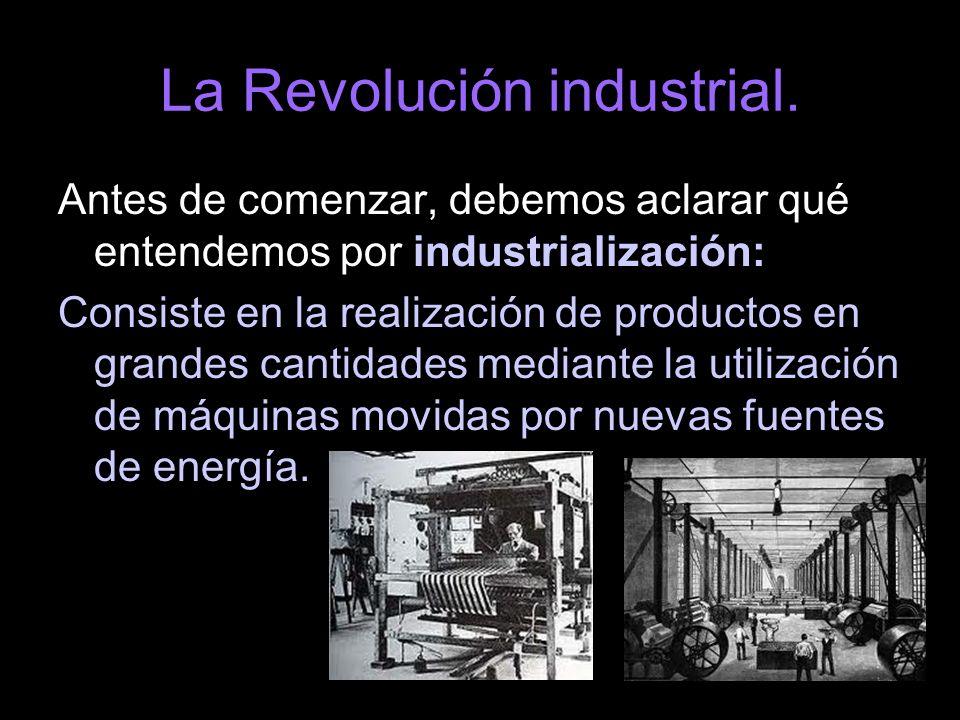 La Revolución industrial. Antes de comenzar, debemos aclarar qué entendemos por industrialización: Consiste en la realización de productos en grandes