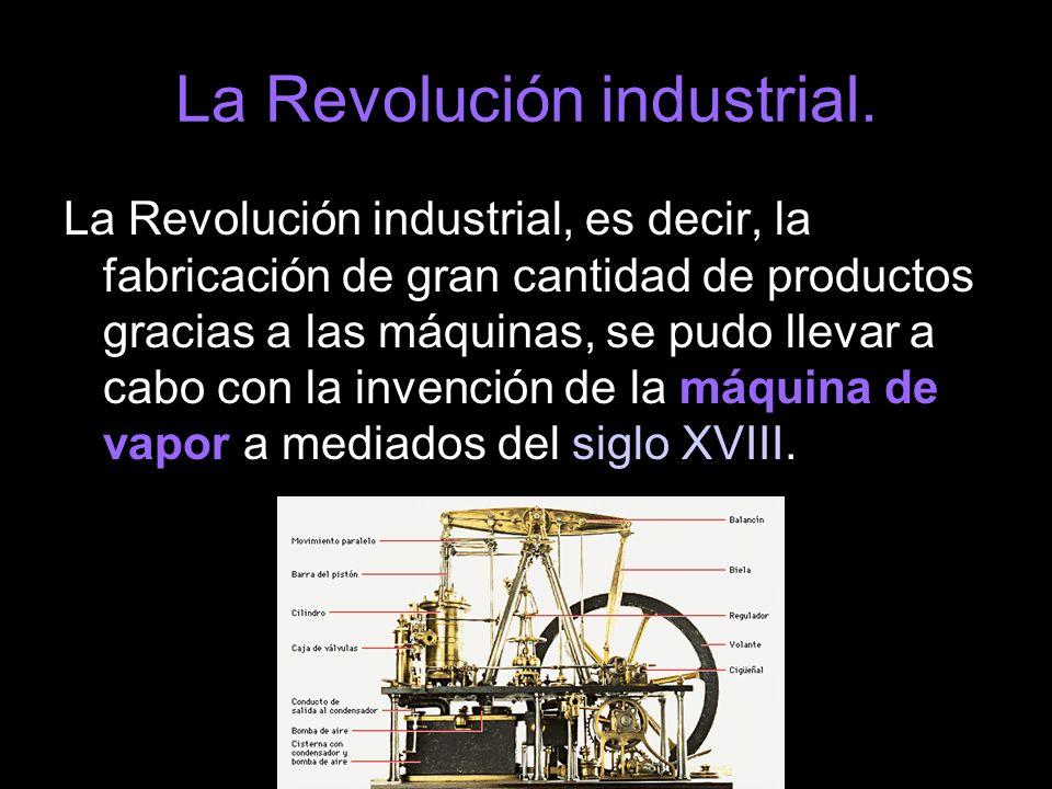 La Revolución industrial. La Revolución industrial, es decir, la fabricación de gran cantidad de productos gracias a las máquinas, se pudo llevar a ca