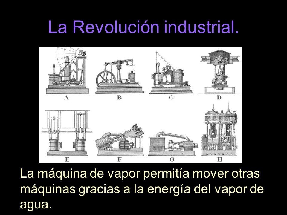 La Revolución industrial. La máquina de vapor permitía mover otras máquinas gracias a la energía del vapor de agua.