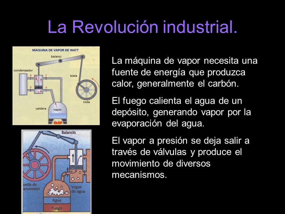 La Revolución industrial. La máquina de vapor necesita una fuente de energía que produzca calor, generalmente el carbón. El fuego calienta el agua de