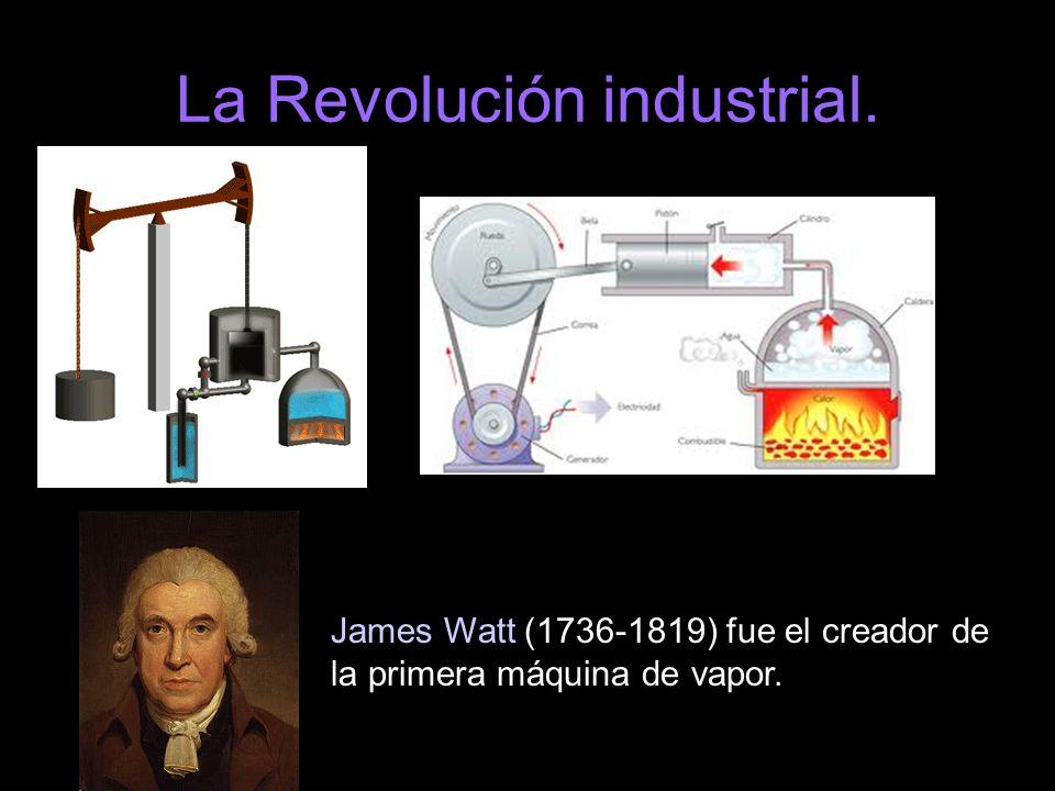 La Revolución industrial. James Watt (1736-1819) fue el creador de la primera máquina de vapor.