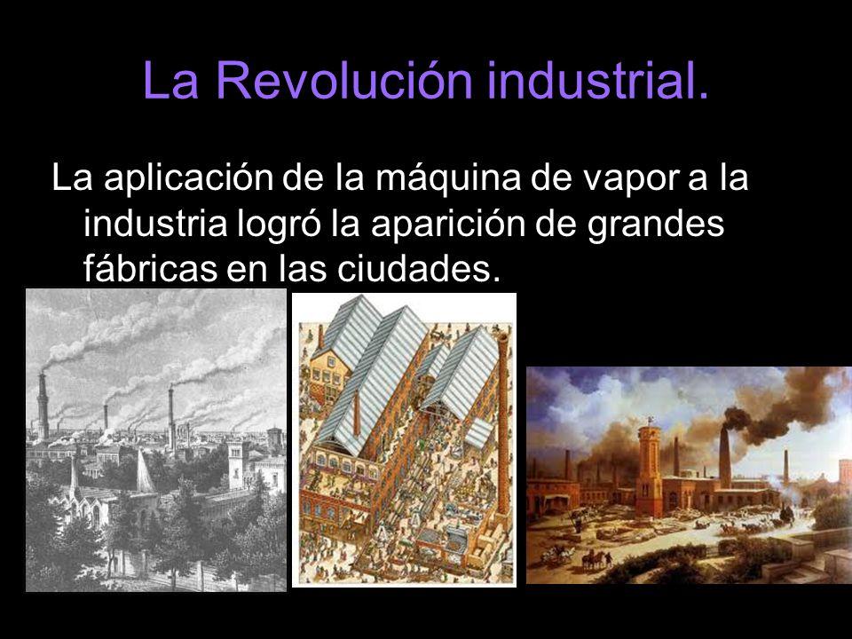 La Revolución industrial. La aplicación de la máquina de vapor a la industria logró la aparición de grandes fábricas en las ciudades.
