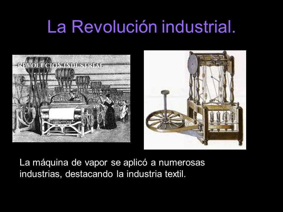 La Revolución industrial. La máquina de vapor se aplicó a numerosas industrias, destacando la industria textil.
