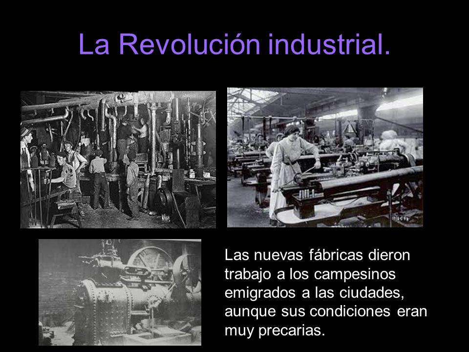 Las nuevas fábricas dieron trabajo a los campesinos emigrados a las ciudades, aunque sus condiciones eran muy precarias.