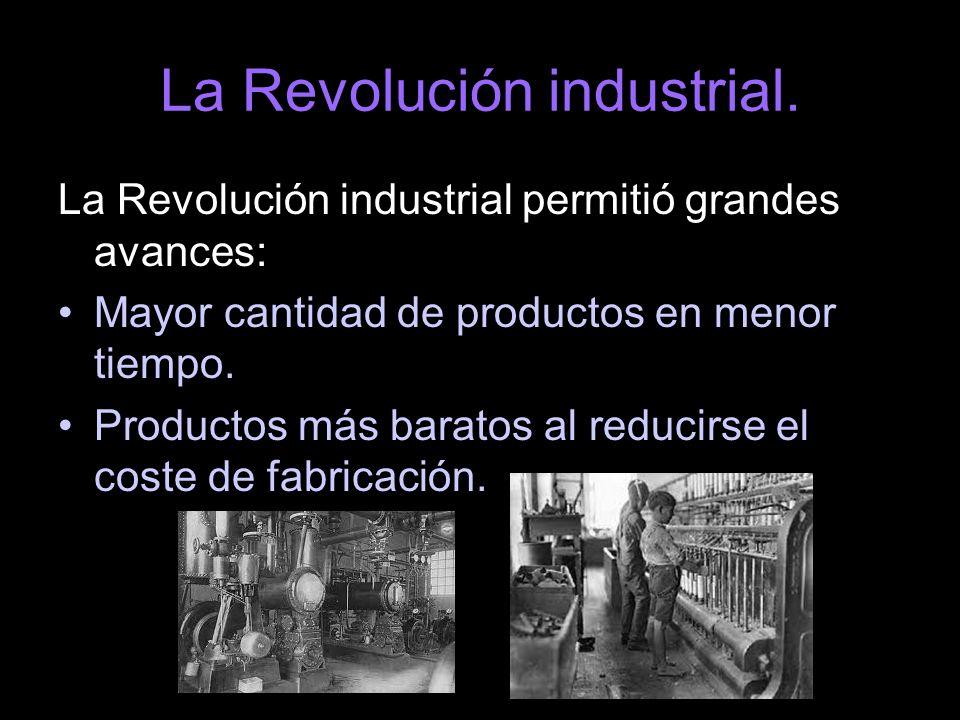 La Revolución industrial. La Revolución industrial permitió grandes avances: Mayor cantidad de productos en menor tiempo. Productos más baratos al red