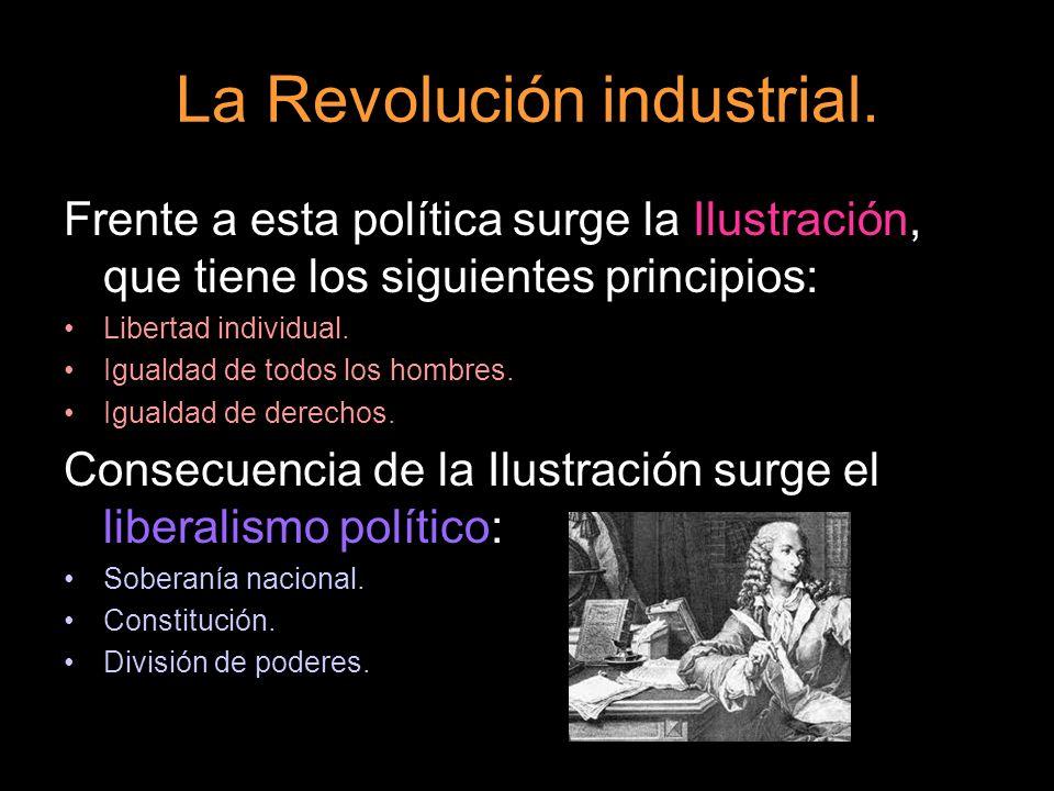 La Revolución industrial. Frente a esta política surge la Ilustración, que tiene los siguientes principios: Libertad individual. Igualdad de todos los