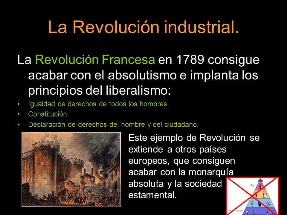 La Revolución industrial. La Revolución Francesa en 1789 consigue acabar con el absolutismo e implanta los principios del liberalismo: Igualdad de der