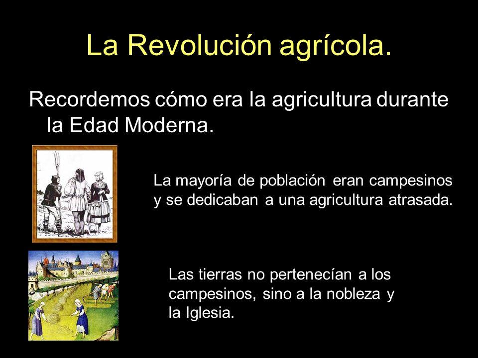 La Revolución agrícola. Recordemos cómo era la agricultura durante la Edad Moderna. La mayoría de población eran campesinos y se dedicaban a una agric