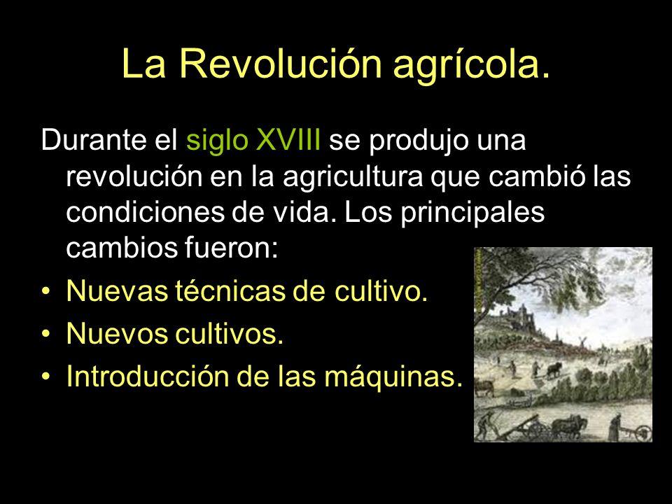 La Revolución agrícola. Durante el siglo XVIII se produjo una revolución en la agricultura que cambió las condiciones de vida. Los principales cambios